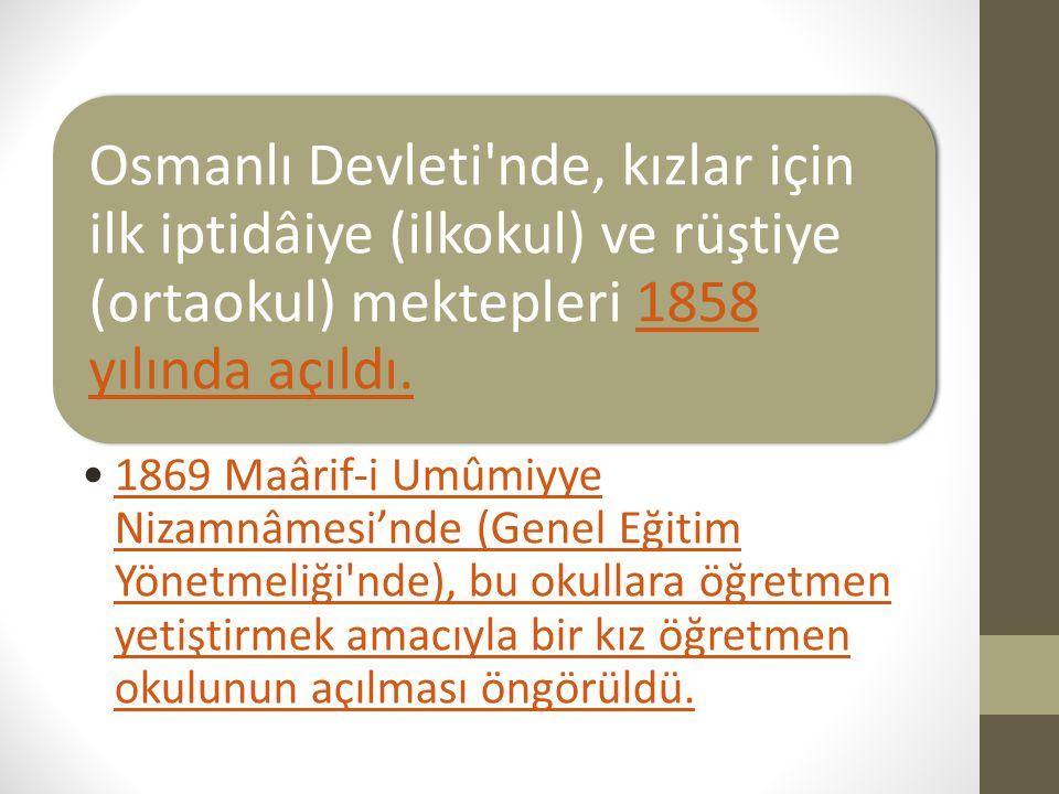 Osmanlı Devleti'nde, kızlar için ilk iptidâiye (ilkokul) ve rüştiye (ortaokul) mektepleri 1858 yılında açıldı.1858 yılında açıldı. 1869 Maârif-i Umûmi