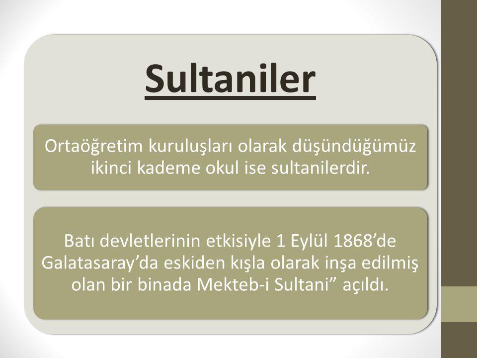 Sultaniler Ortaöğretim kuruluşları olarak düşündüğümüz ikinci kademe okul ise sultanilerdir. Batı devletlerinin etkisiyle 1 Eylül 1868'de Galatasaray'