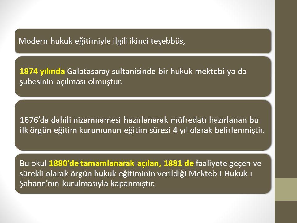 Modern hukuk eğitimiyle ilgili ikinci teşebbüs, 1874 yılında Galatasaray sultanisinde bir hukuk mektebi ya da şubesinin açılması olmuştur. 1876'da dah