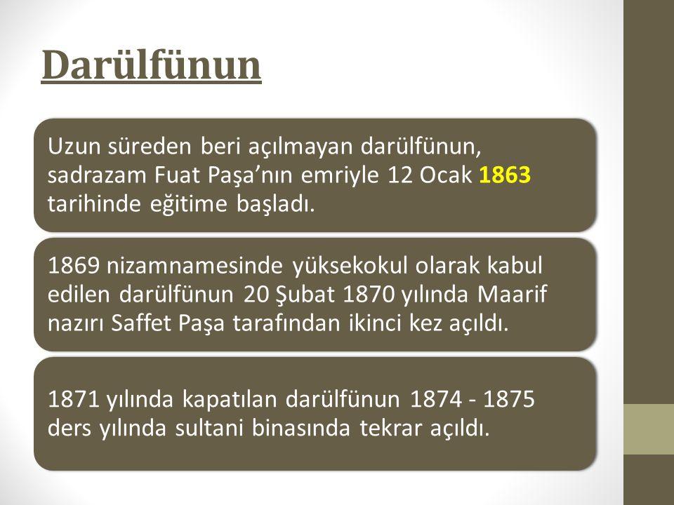 Darülfünun Uzun süreden beri açılmayan darülfünun, sadrazam Fuat Paşa'nın emriyle 12 Ocak 1863 tarihinde eğitime başladı. 1869 nizamnamesinde yüksekok