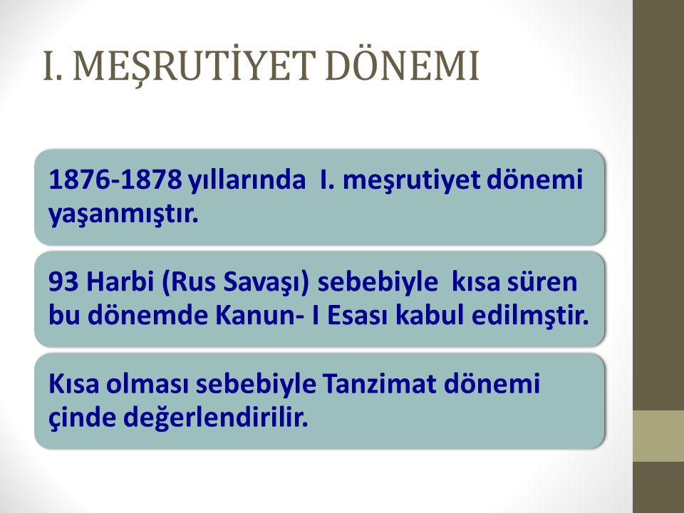 I. MEŞRUTİYET DÖNEMI 1876-1878 yıllarında I. meşrutiyet dönemi yaşanmıştır. 93 Harbi (Rus Savaşı) sebebiyle kısa süren bu dönemde Kanun- I Esası kabul