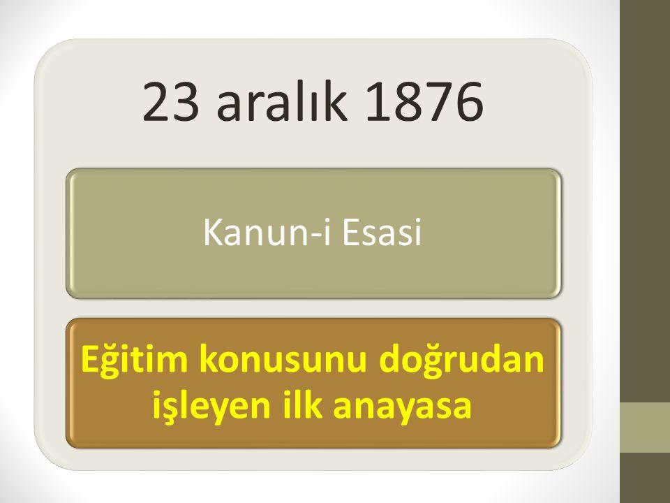 23 aralık 1876 Kanun-i Esasi Eğitim konusunu doğrudan işleyen ilk anayasa