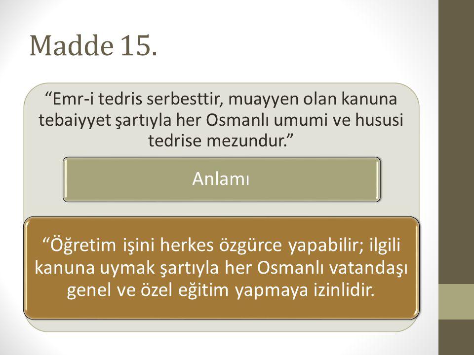 """Madde 15. """"Emr-i tedris serbesttir, muayyen olan kanuna tebaiyyet şartıyla her Osmanlı umumi ve hususi tedrise mezundur."""" Anlamı """"Öğretim işini herkes"""