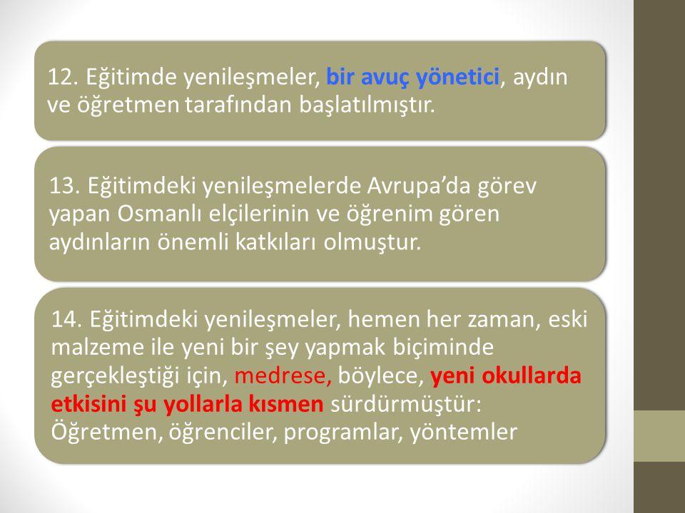 12. Eğitimde yenileşmeler, bir avuç yönetici, aydın ve öğretmen tarafından başlatılmıştır. 13. Eğitimdeki yenileşmelerde Avrupa'da görev yapan Osmanlı
