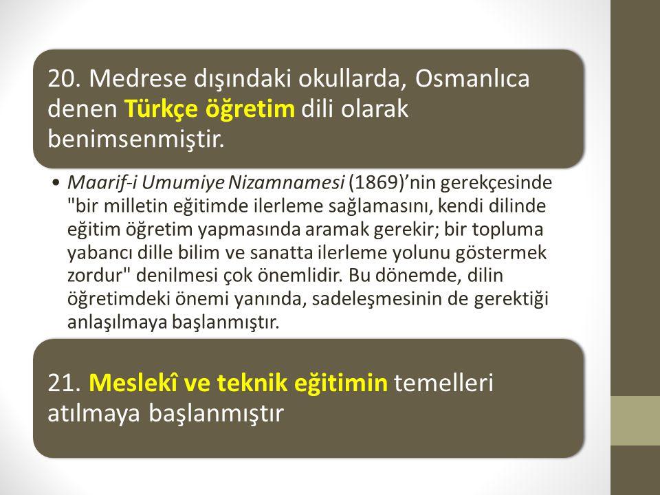 20. Medrese dışındaki okullarda, Osmanlıca denen Türkçe öğretim dili olarak benimsenmiştir. Maarif-i Umumiye Nizamnamesi (1869)'nin gerekçesinde