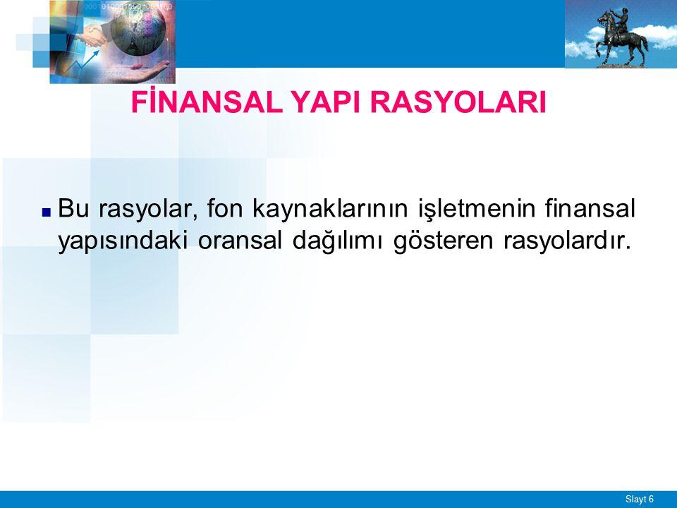 Slayt 6 FİNANSAL YAPI RASYOLARI ■ Bu rasyolar, fon kaynaklarının işletmenin finansal yapısındaki oransal dağılımı gösteren rasyolardır.