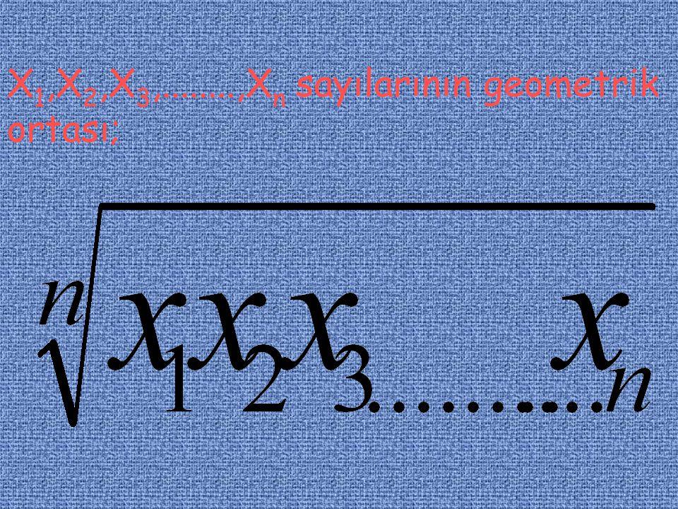 X 1,X 2,X 3,........,X n sayılarının geometrik ortası;