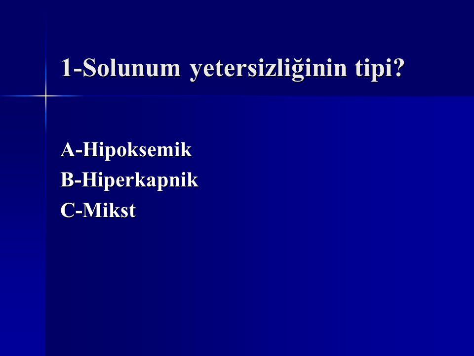 1-Solunum yetersizliğinin tipi? A-HipoksemikB-HiperkapnikC-Mikst