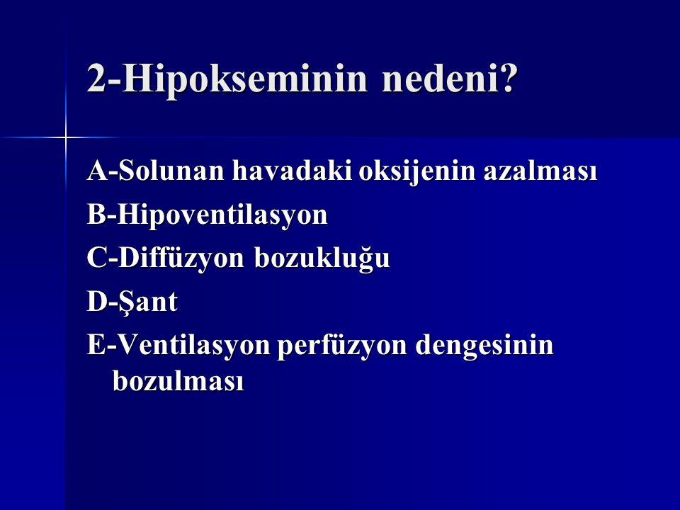 2-Hipokseminin nedeni? A-Solunan havadaki oksijenin azalması B-Hipoventilasyon C-Diffüzyon bozukluğu D-Şant E-Ventilasyon perfüzyon dengesinin bozulma