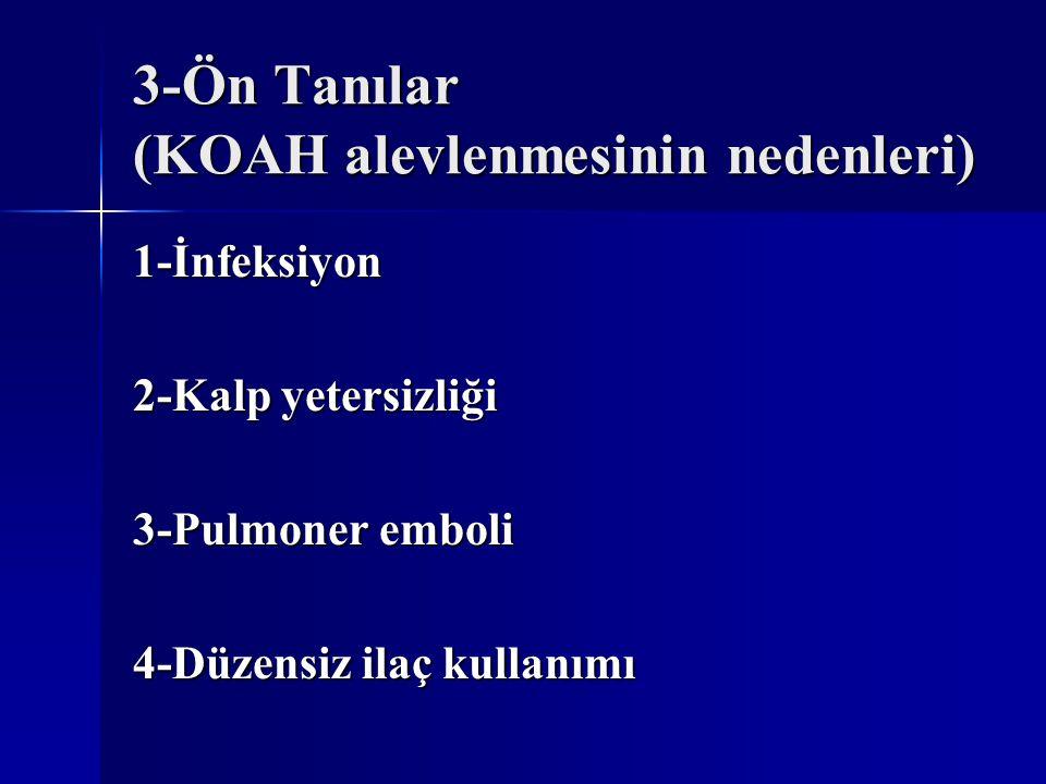 3-Ön Tanılar (KOAH alevlenmesinin nedenleri) 1-İnfeksiyon 2-Kalp yetersizliği 3-Pulmoner emboli 4-Düzensiz ilaç kullanımı