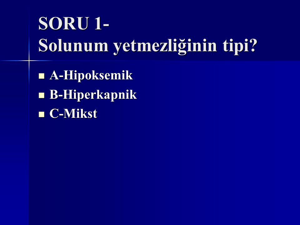 SORU 1- Solunum yetmezliğinin tipi? A-Hipoksemik A-Hipoksemik B-Hiperkapnik B-Hiperkapnik C-Mikst C-Mikst