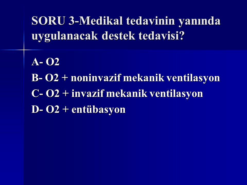 SORU 3-Medikal tedavinin yanında uygulanacak destek tedavisi? A- O2 B- O2 + noninvazif mekanik ventilasyon C- O2 + invazif mekanik ventilasyon D- O2 +