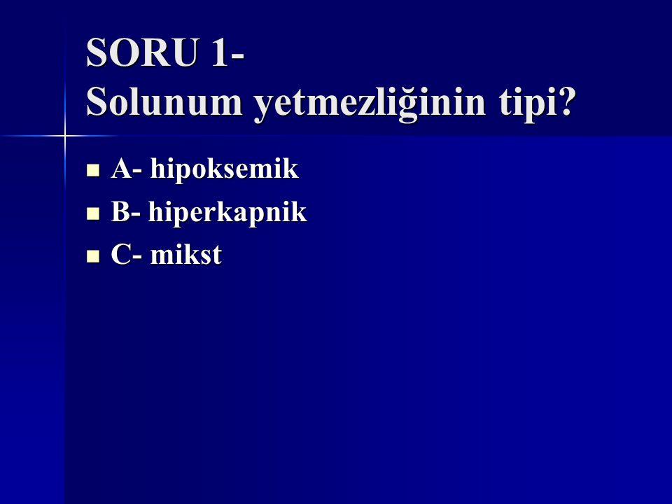 SORU 1- Solunum yetmezliğinin tipi? A- hipoksemik A- hipoksemik B- hiperkapnik B- hiperkapnik C- mikst C- mikst