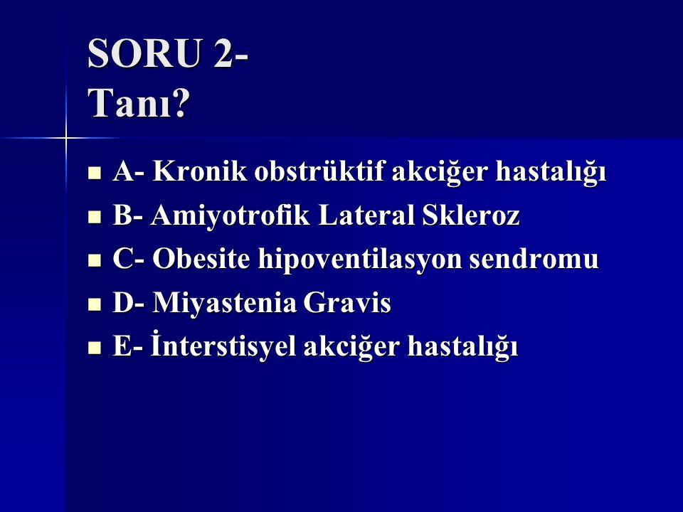 SORU 2- Tanı? A- Kronik obstrüktif akciğer hastalığı A- Kronik obstrüktif akciğer hastalığı B- Amiyotrofik Lateral Skleroz B- Amiyotrofik Lateral Skle