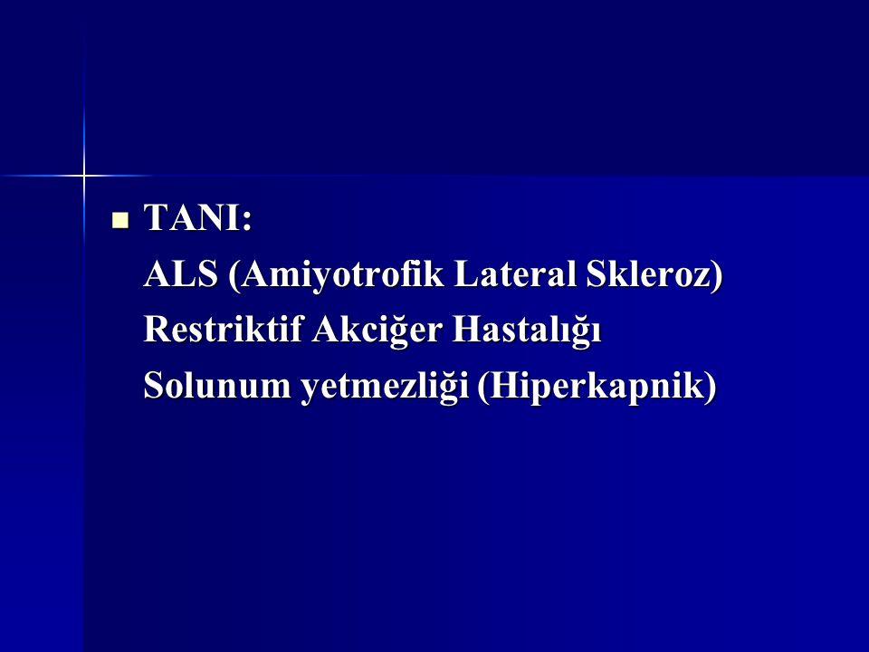TANI: TANI: ALS (Amiyotrofik Lateral Skleroz) Restriktif Akciğer Hastalığı Solunum yetmezliği (Hiperkapnik)