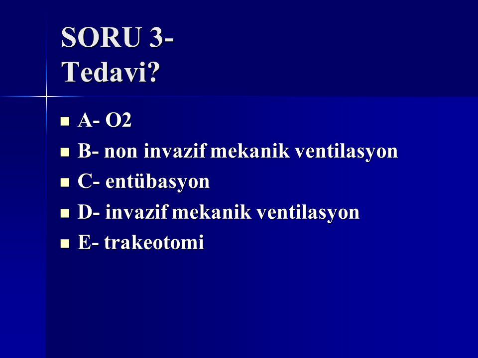 SORU 3- Tedavi? A- O2 A- O2 B- non invazif mekanik ventilasyon B- non invazif mekanik ventilasyon C- entübasyon C- entübasyon D- invazif mekanik venti