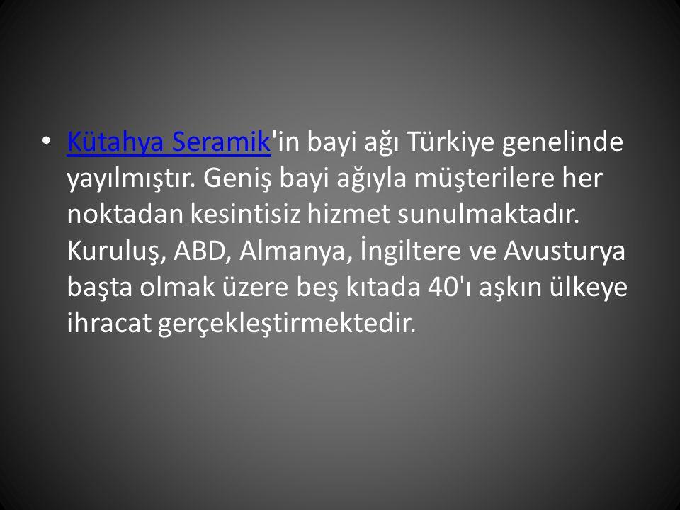 Kütahya Seramik'in bayi ağı Türkiye genelinde yayılmıştır. Geniş bayi ağıyla müşterilere her noktadan kesintisiz hizmet sunulmaktadır. Kuruluş, ABD, A