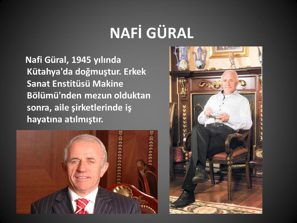 NAFİ GÜRAL Nafi Güral, 1945 yılında Kütahya'da doğmuştur. Erkek Sanat Enstitüsü Makine Bölümü'nden mezun olduktan sonra, aile şirketlerinde iş hayatın