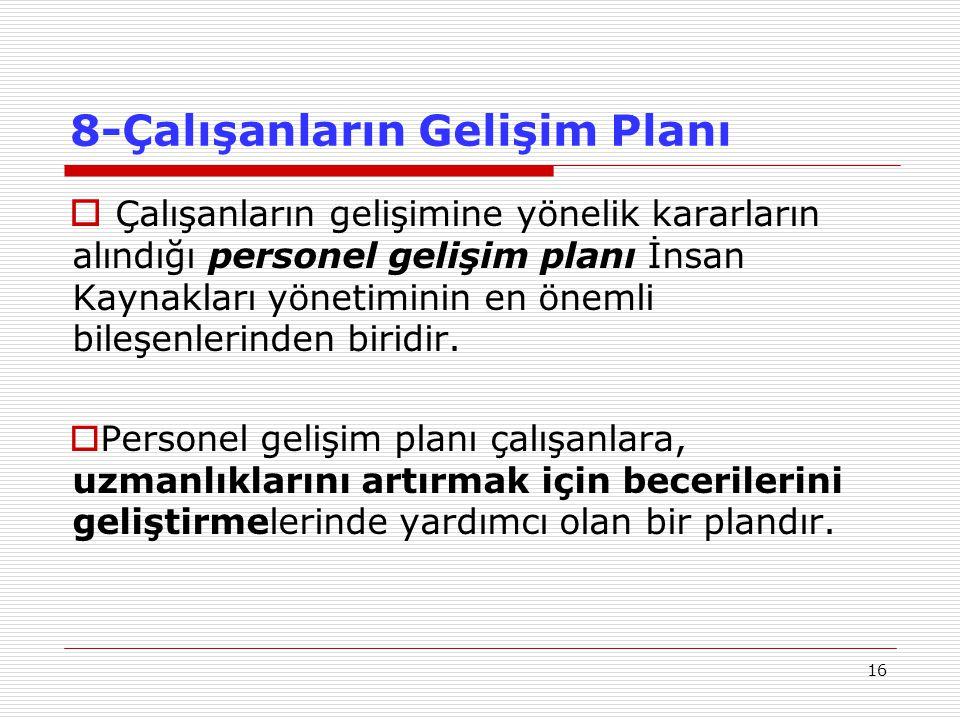 16 8-Çalışanların Gelişim Planı  Çalışanların gelişimine yönelik kararların alındığı personel gelişim planı İnsan Kaynakları yönetiminin en önemli bileşenlerinden biridir.
