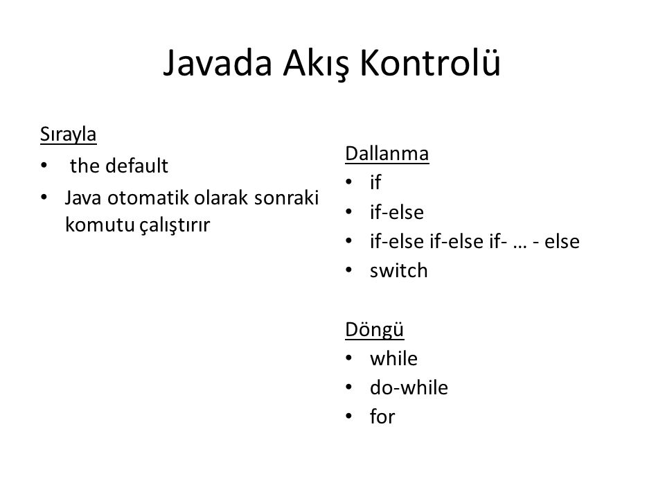 Javada Akış Kontrolü Sırayla the default Java otomatik olarak sonraki komutu çalıştırır Dallanma if if-else if-else if-else if- … - else switch Döngü while do-while for