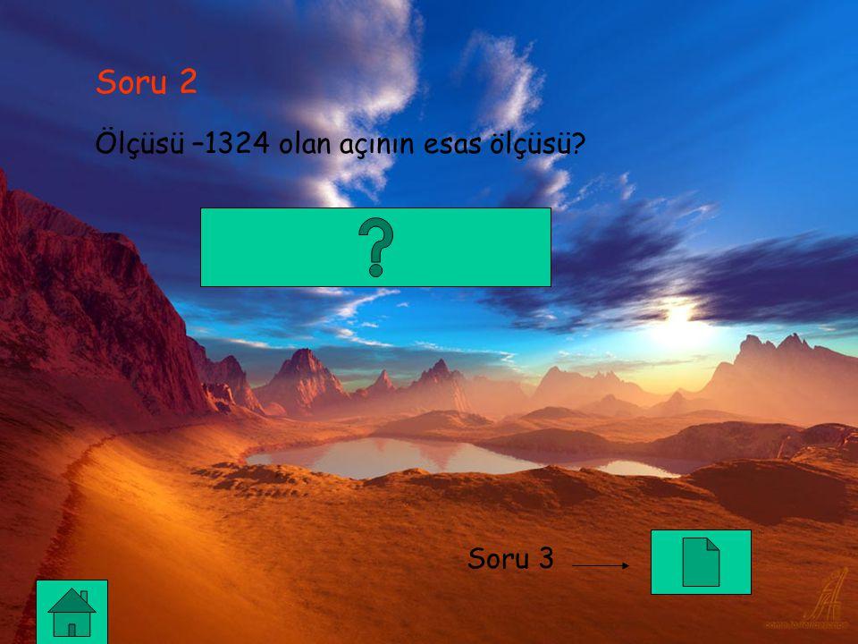 Soru 2 Ölçüsü –1324 olan açının esas ölçüsü? Soru 3