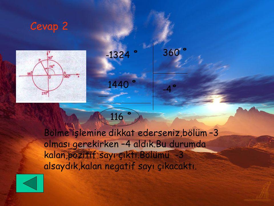 Cevap 2 -1324 ˚ 1440 ˚ 360 ˚ -4˚ 116 ˚ Bölme işlemine dikkat ederseniz,bölüm –3 olması gerekirken –4 aldık.Bu durumda kalan,pozitif sayı çıktı.Bölümü