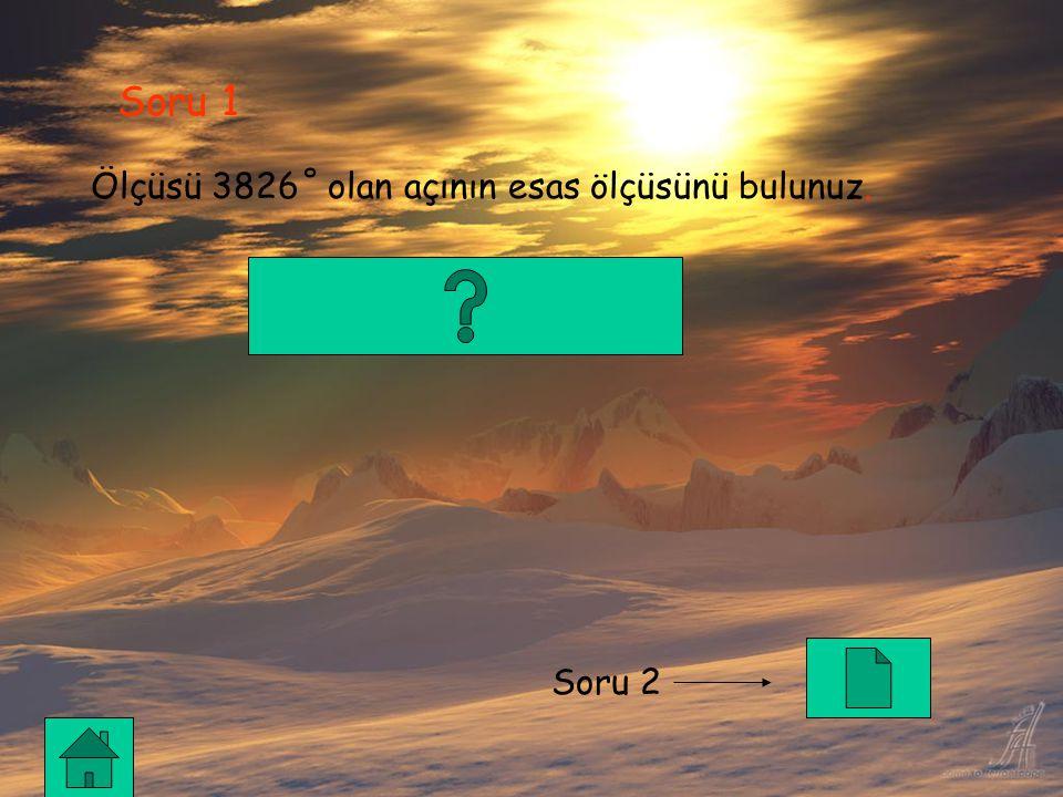 Soru 1 Ölçüsü 3826˚ olan açının esas ölçüsünü bulunuz. Soru 2