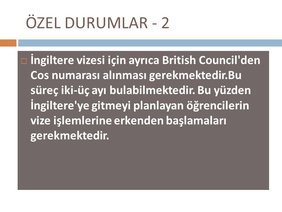ÖZEL DURUMLAR - 2  İngiltere vizesi için ayrıca British Council den Cos numarası alınması gerekmektedir.Bu süreç iki-üç ayı bulabilmektedir.