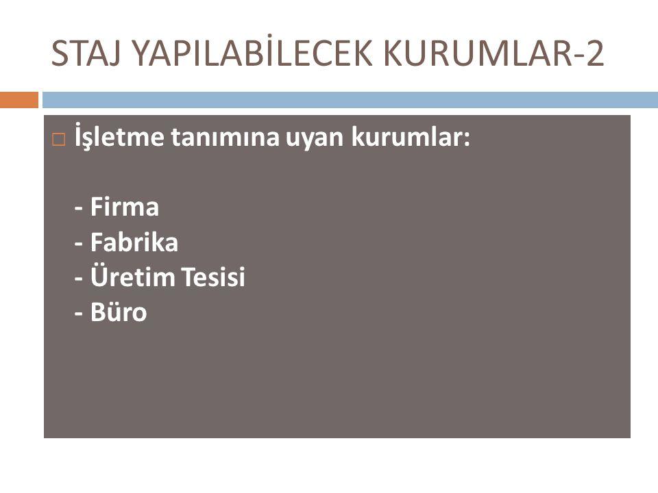 STAJ YAPILABİLECEK KURUMLAR-2  İşletme tanımına uyan kurumlar: - Firma - Fabrika - Üretim Tesisi - Büro