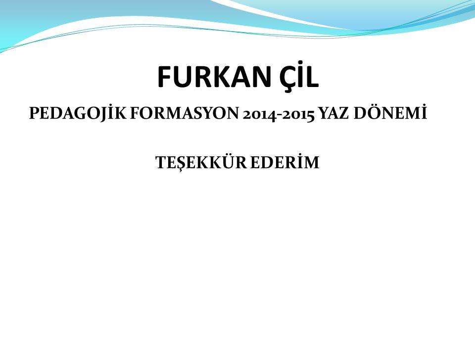 FURKAN ÇİL PEDAGOJİK FORMASYON 2014-2015 YAZ DÖNEMİ TEŞEKKÜR EDERİM