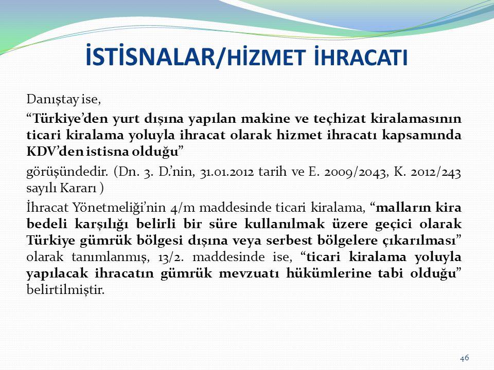 """İSTİSNALAR /HİZMET İHRACATI Danıştay ise, """"Türkiye'den yurt dışına yapılan makine ve teçhizat kiralamasının ticari kiralama yoluyla ihracat olarak hiz"""
