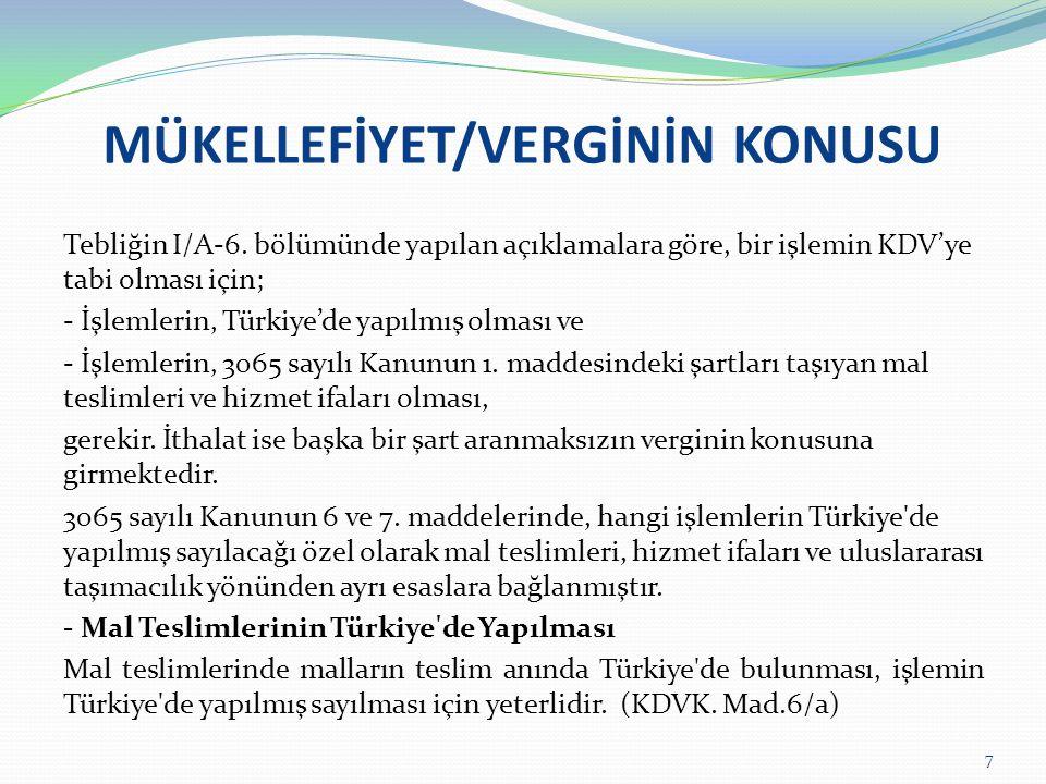 MÜKELLEFİYET/VERGİNİN KONUSU Tebliğin I/A-6. bölümünde yapılan açıklamalara göre, bir işlemin KDV'ye tabi olması için; - İşlemlerin, Türkiye'de yapılm