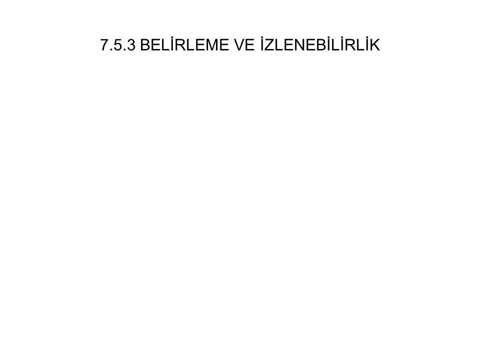 7.5.3 BELİRLEME VE İZLENEBİLİRLİK