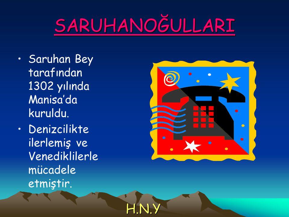 SARUHANOĞULLARI Saruhan Bey tarafından 1302 yılında Manisa'da kuruldu. Denizcilikte ilerlemiş ve Venediklilerle mücadele etmiştir. H.N.Y