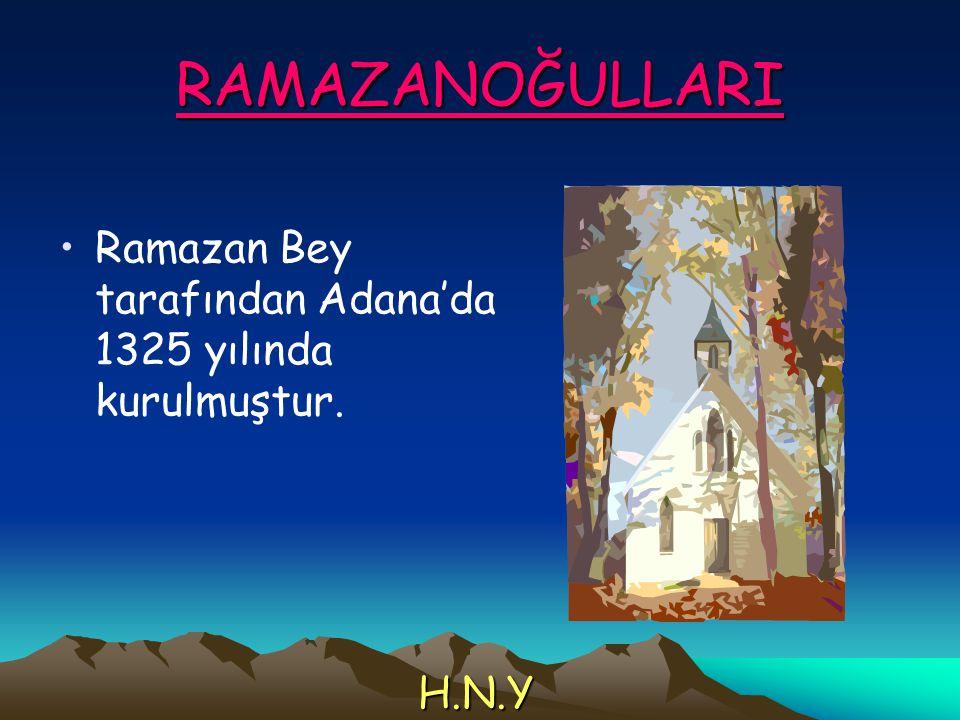 RAMAZANOĞULLARI Ramazan Bey tarafından Adana'da 1325 yılında kurulmuştur. H.N.Y