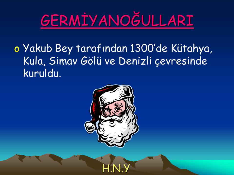GERMİYANOĞULLARI oYakub Bey tarafından 1300'de Kütahya, Kula, Simav Gölü ve Denizli çevresinde kuruldu. H.N.Y