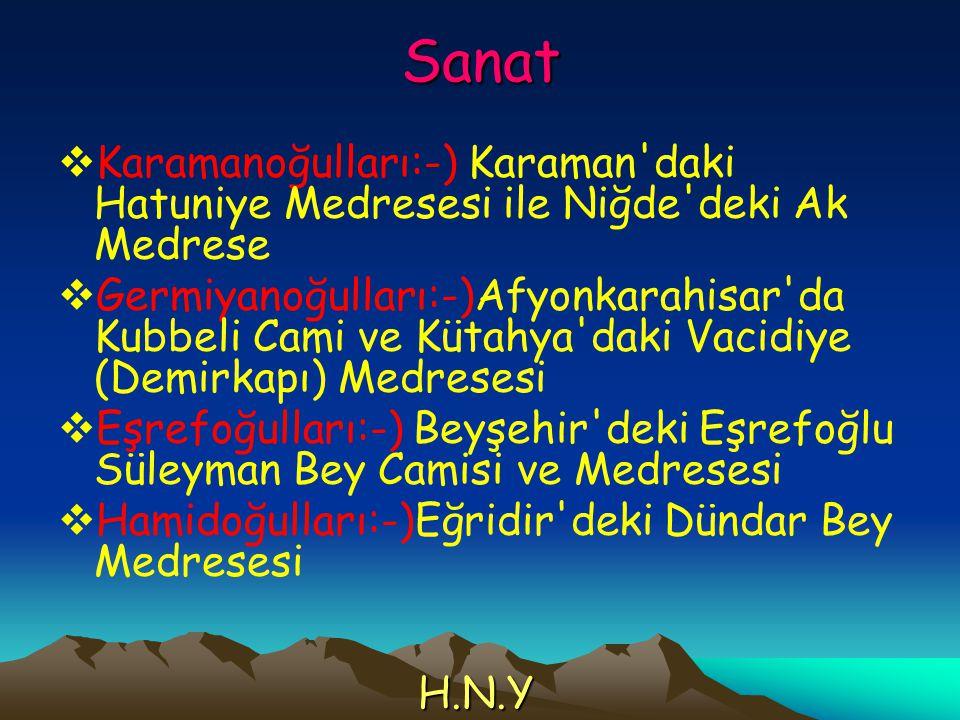 Sanat  Karamanoğulları:-) Karaman'daki Hatuniye Medresesi ile Niğde'deki Ak Medrese  Germiyanoğulları:-)Afyonkarahisar'da Kubbeli Cami ve Kütahya'da