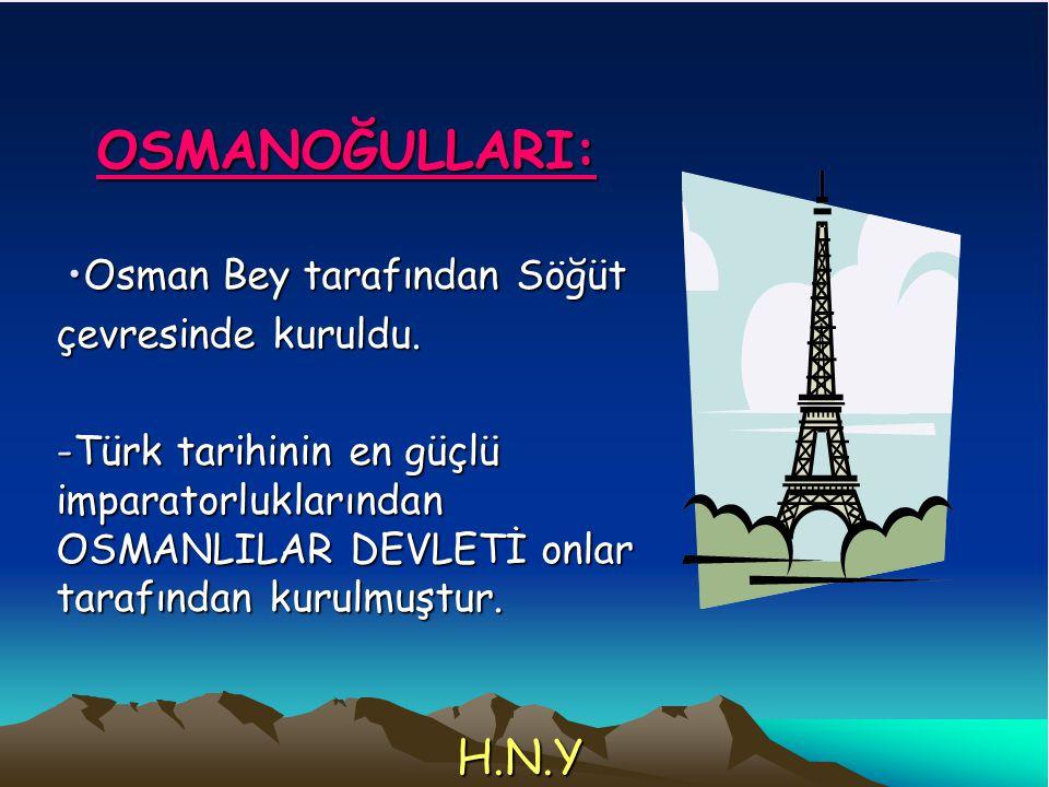 OSMANOĞULLARI: Osman Bey tarafından SöğütOsman Bey tarafından Söğüt çevresinde kuruldu. -Türk tarihinin en güçlü imparatorluklarından OSMANLILAR DEVLE