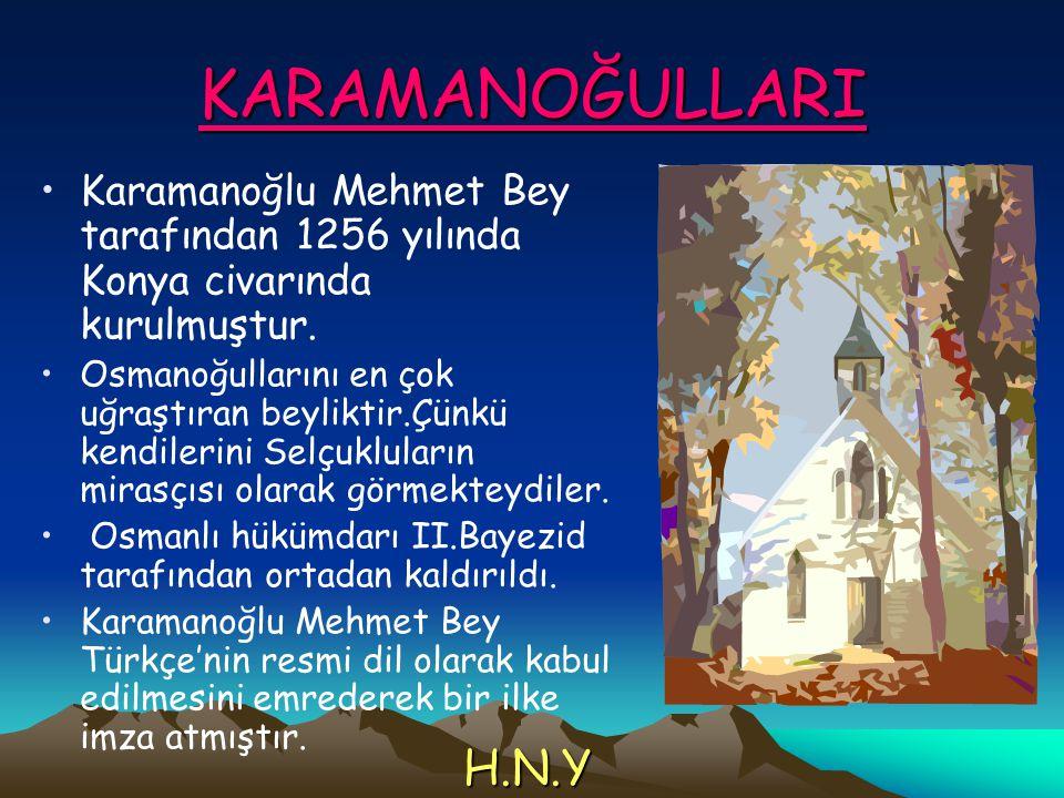 KARAMANOĞULLARI Karamanoğlu Mehmet Bey tarafından 1256 yılında Konya civarında kurulmuştur. Osmanoğullarını en çok uğraştıran beyliktir.Çünkü kendiler