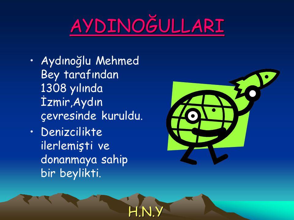 AYDINOĞULLARI Aydınoğlu Mehmed Bey tarafından 1308 yılında İzmir,Aydın çevresinde kuruldu. Denizcilikte ilerlemişti ve donanmaya sahip bir beylikti. H