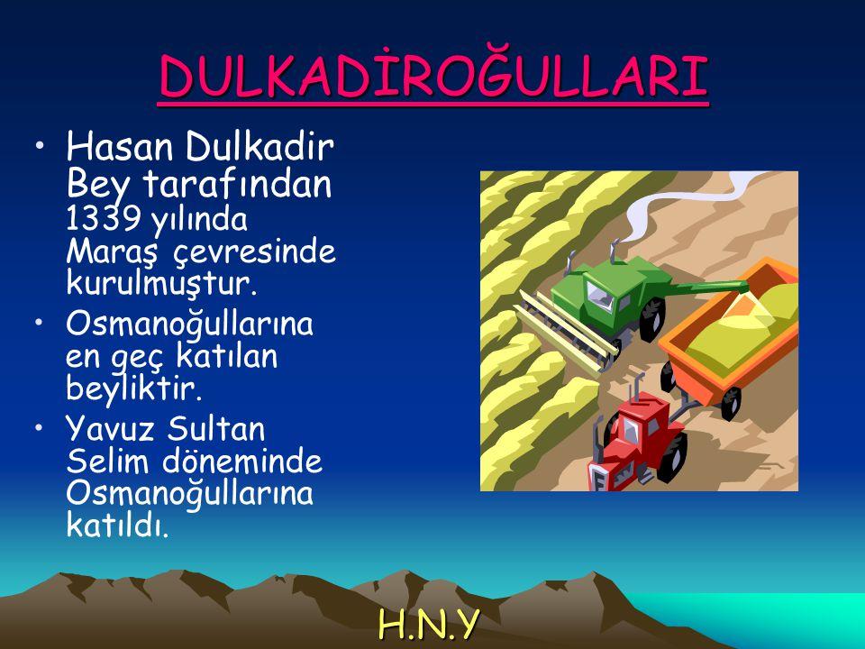 DULKADİROĞULLARI Hasan Dulkadir Bey tarafından 1339 yılında Maraş çevresinde kurulmuştur. Osmanoğullarına en geç katılan beyliktir. Yavuz Sultan Selim