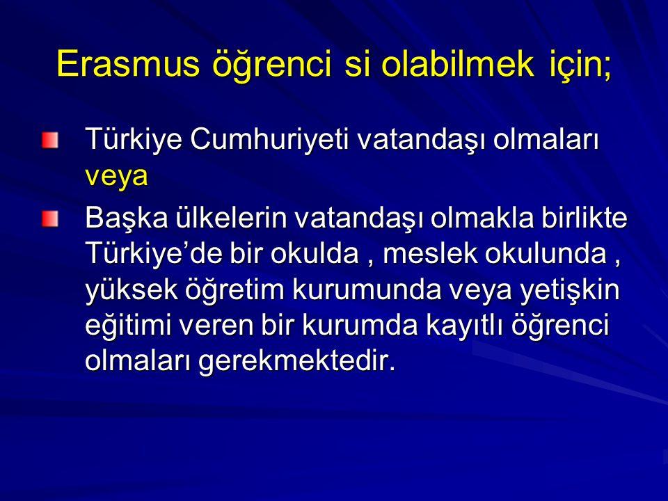 Erasmus öğrenci si olabilmek için; Türkiye Cumhuriyeti vatandaşı olmaları veya Başka ülkelerin vatandaşı olmakla birlikte Türkiye'de bir okulda, meslek okulunda, yüksek öğretim kurumunda veya yetişkin eğitimi veren bir kurumda kayıtlı öğrenci olmaları gerekmektedir.