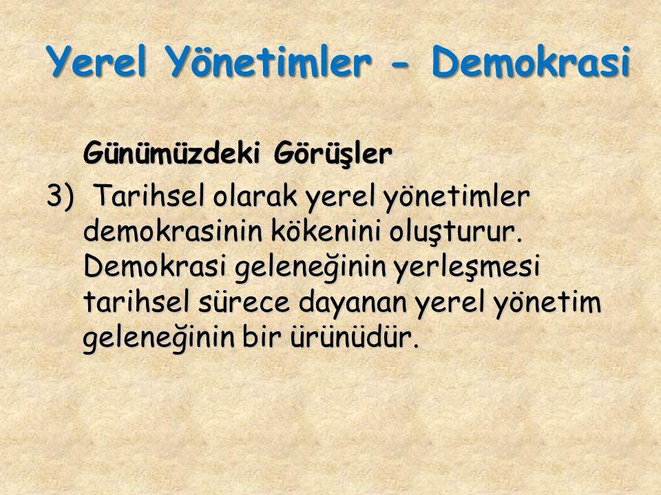 Günümüzdeki Görüşler Günümüzdeki Görüşler 3) Tarihsel olarak yerel yönetimler demokrasinin kökenini oluşturur.