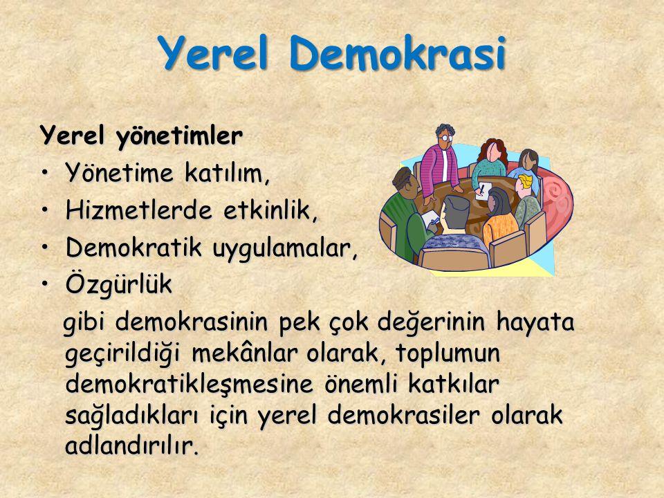 Yerel yönetimler Yönetime katılım,Yönetime katılım, Hizmetlerde etkinlik,Hizmetlerde etkinlik, Demokratik uygulamalar,Demokratik uygulamalar, ÖzgürlükÖzgürlük gibi demokrasinin pek çok değerinin hayata geçirildiği mekânlar olarak, toplumun demokratikleşmesine önemli katkılar sağladıkları için yerel demokrasiler olarak adlandırılır.