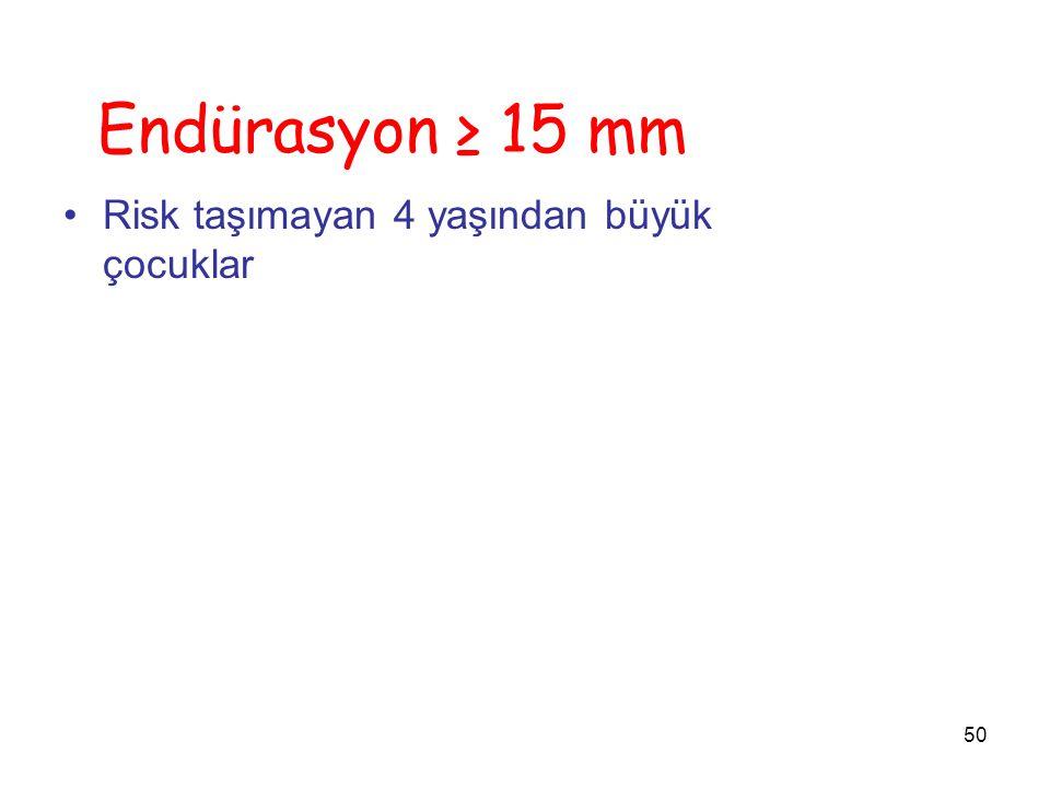 50 Endürasyon ≥ 15 mm Risk taşımayan 4 yaşından büyük çocuklar