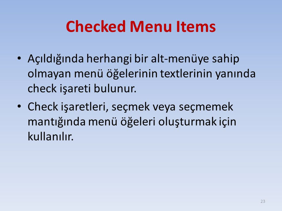 Checked Menu Items Açıldığında herhangi bir alt-menüye sahip olmayan menü öğelerinin textlerinin yanında check işareti bulunur. Check işaretleri, seçm