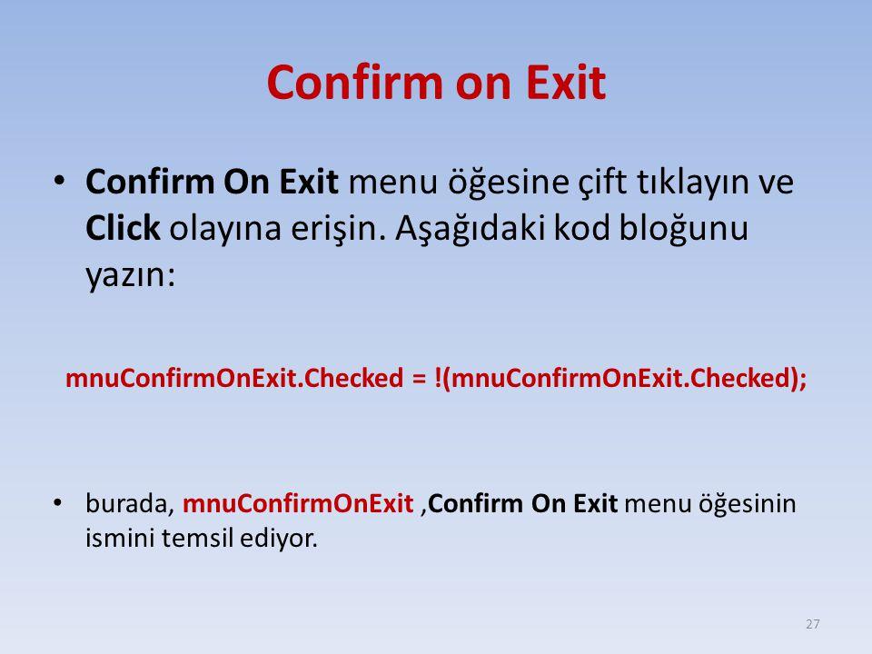 Confirm on Exit Confirm On Exit menu öğesine çift tıklayın ve Click olayına erişin. Aşağıdaki kod bloğunu yazın: mnuConfirmOnExit.Checked = !(mnuConfi