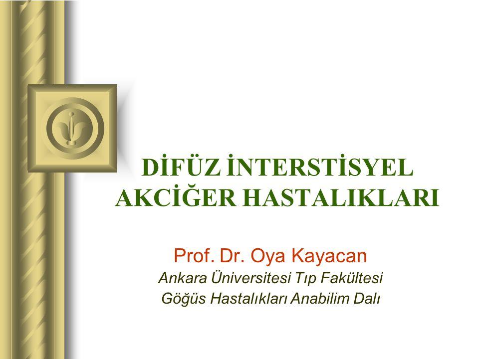 DİFÜZ İNTERSTİSYEL AKCİĞER HASTALIKLARI Prof. Dr. Oya Kayacan Ankara Üniversitesi Tıp Fakültesi Göğüs Hastalıkları Anabilim Dalı