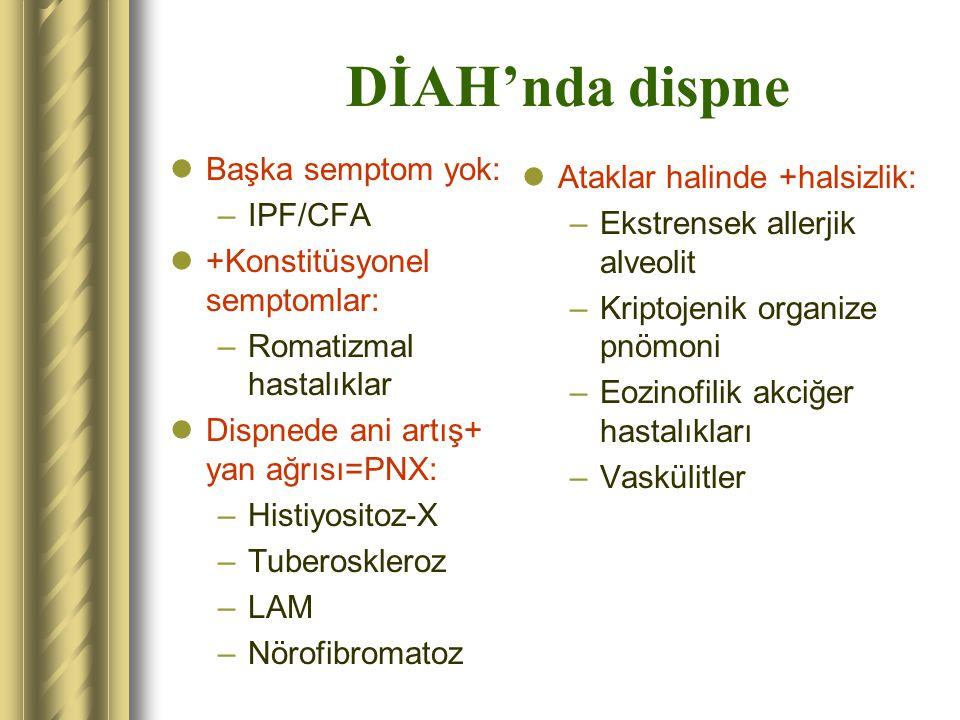 DİAH'nda dispne Başka semptom yok: –IPF/CFA +Konstitüsyonel semptomlar: –Romatizmal hastalıklar Dispnede ani artış+ yan ağrısı=PNX: –Histiyositoz-X –T