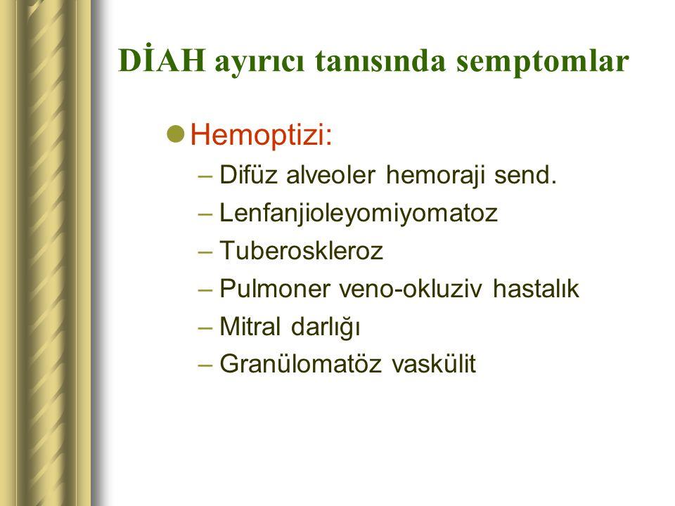 DİAH ayırıcı tanısında semptomlar Hemoptizi: –Difüz alveoler hemoraji send. –Lenfanjioleyomiyomatoz –Tuberoskleroz –Pulmoner veno-okluziv hastalık –Mi